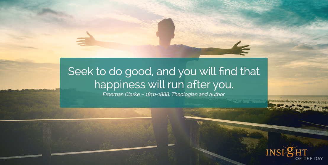 motivational quote: Seek to do good, and you will find that happiness will run after you. Freeman Clarke – 1810-1888, Theologian and Author