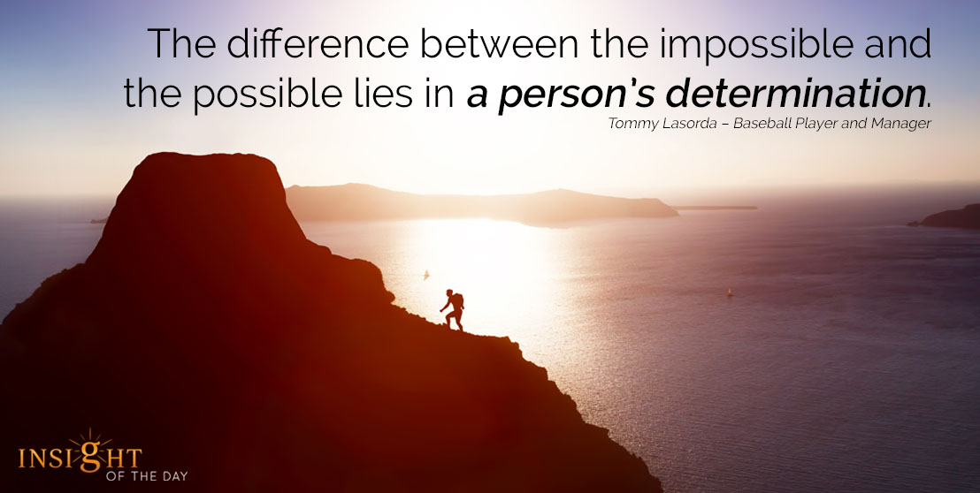 motivational quote: The difference between the impossible and the possible lies in a person's determination. Tommy Lasorda – Baseball Player and Manager