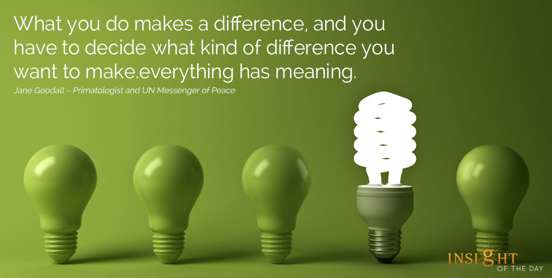 motivational quote: What you do makes a difference, and you have to decide what kind of difference you want to make. Jane Goodall – Primatologist and UN Messenger of Peace