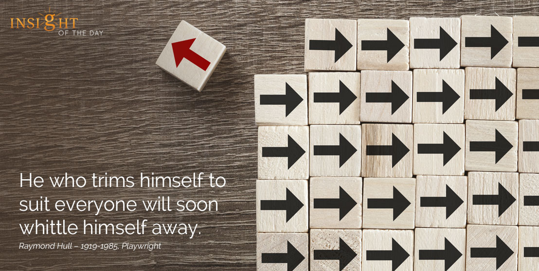 motivational quote: He who trims himself to suit everyone will soon whittle himself away. Raymond Hull – 1919-1985, Playwright