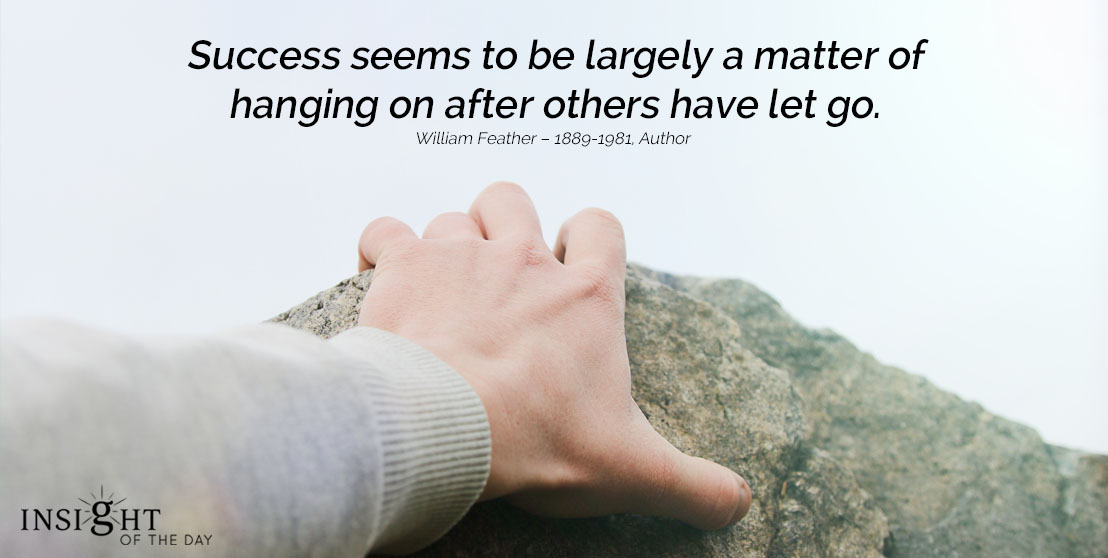 motivational quote: Success seems to be largely a matter of hanging on after others have let go. William Feather – 1889-1981, Author