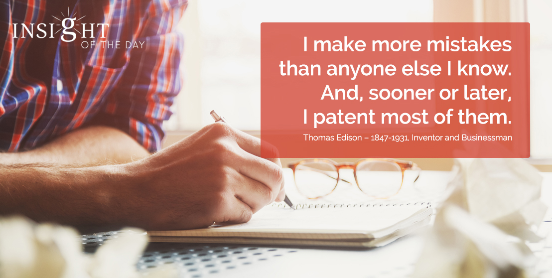 motivational quote: I make more mistakes than anyone else I know. And, sooner or later, I patent most of them. Thomas Edison – 1847-1931, Inventor and Businessman