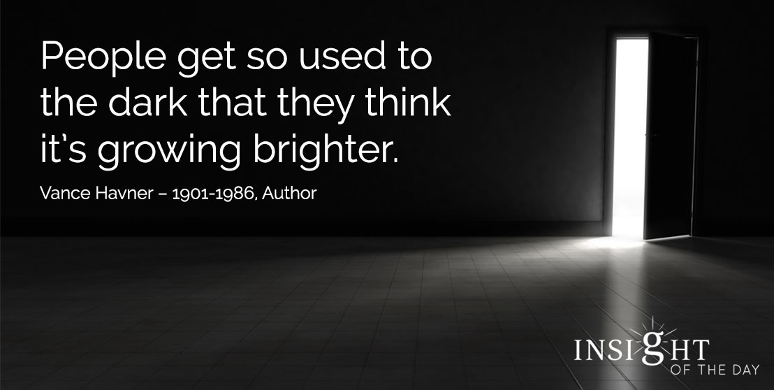 motivational quote: People get so used to the dark that they think it's growing brighter. Vance Havner – 1901-1986, Author