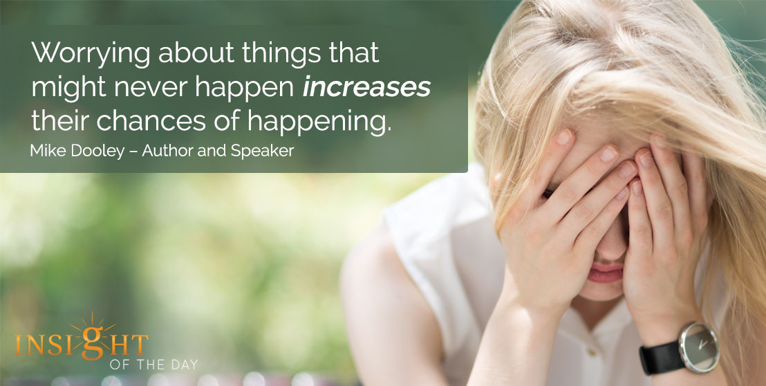 motivational quote: Worrying about things that might never happen increases their chances of happening. Mike Dooley – Author and Speaker