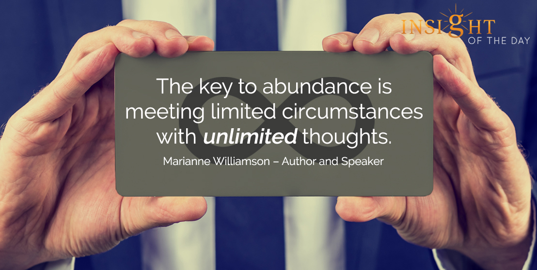 motivational quote: The key to abundance is meeting limited circumstances with unlimited thoughts. Marianne Williamson – Author and Speaker