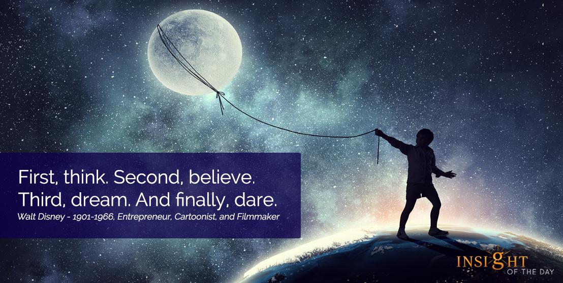 motivational quote: First, think. Second, believe. Third, dream. And finally, dare. Walt Disney - 1901-1966, Entrepreneur, Cartoonist, and Filmmaker