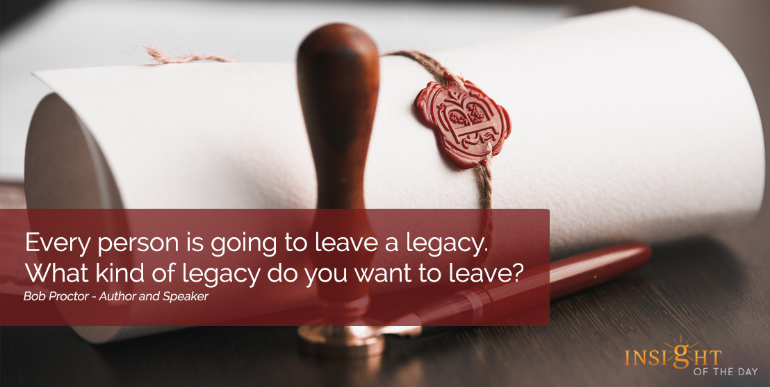 motivational quote: Every person is going to leave a legacy. What kind of legacy do you want to leave? Bob Proctor - Author and Speaker