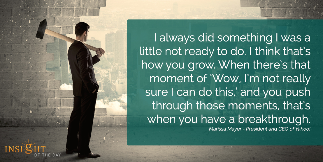 motivational quote: I always did something I was a little not ready to do. I think that's how you grow. When there's that moment of 'Wow, I'm not really sure I can do this,' and you push through those moments, that's when you have a breakthrough. Marissa Mayer - President and CEO of Yahoo!