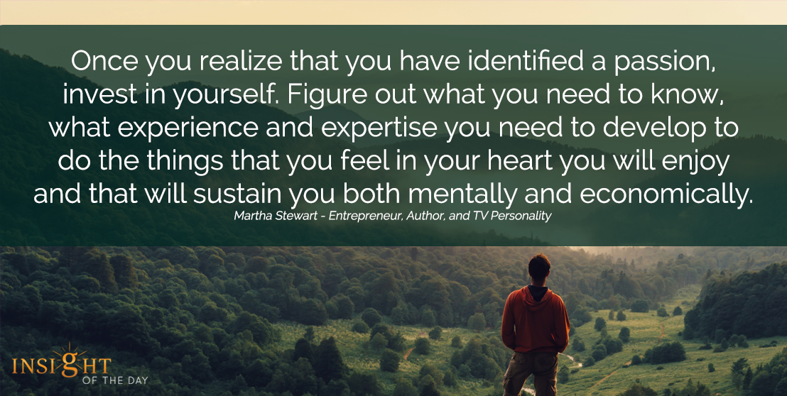 motivational quote: Once you realize that you have identified a passion, invest in yourself. Figure out what you need to know, what experience and expertise you need to develop to do the things that you feel in your heart you will enjoy and that will sustain you both mentally and economically.