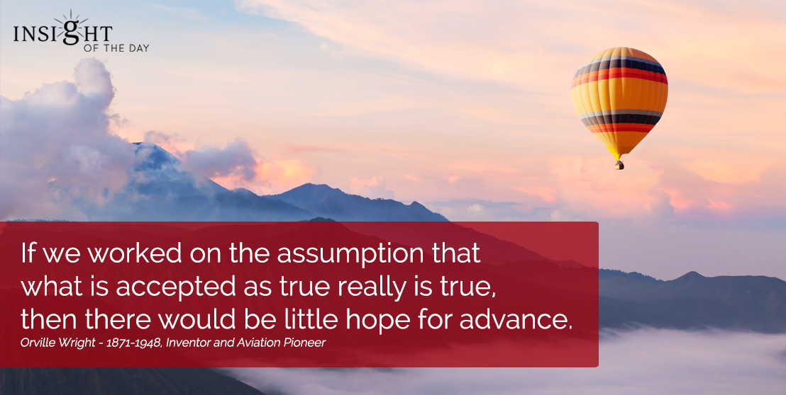 motivational quote: If we worked on the assumption that what is accepted as true really is true, then there would be little hope for advance.
