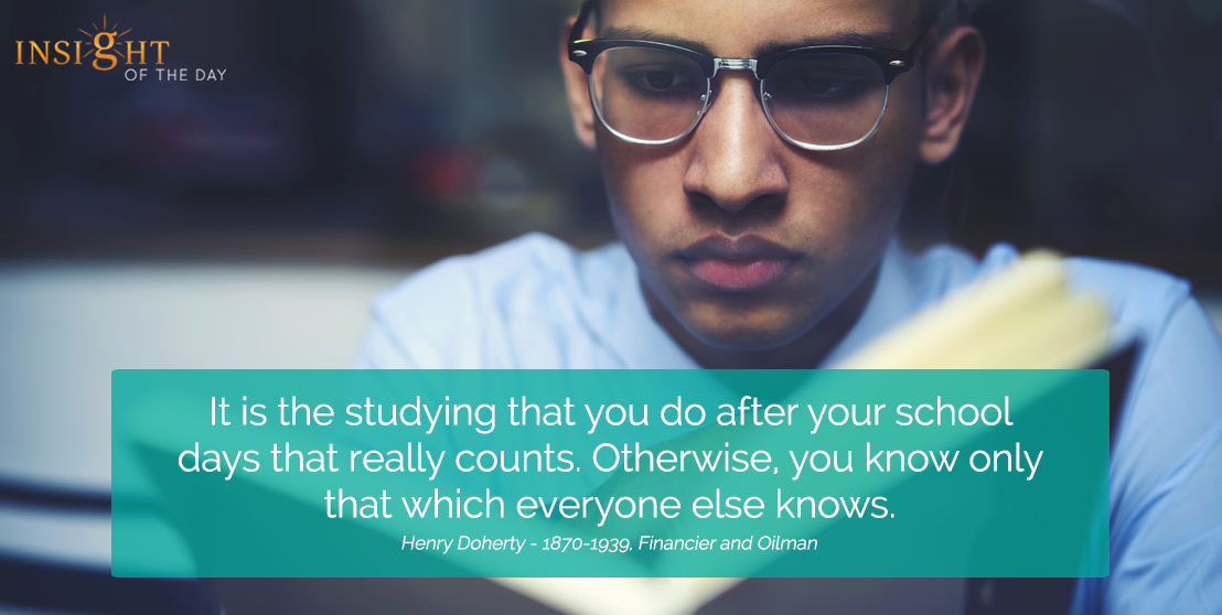 motivational quote: It is the studying that you do after your school days that really counts. Otherwise, you know only that which everyone else knows.