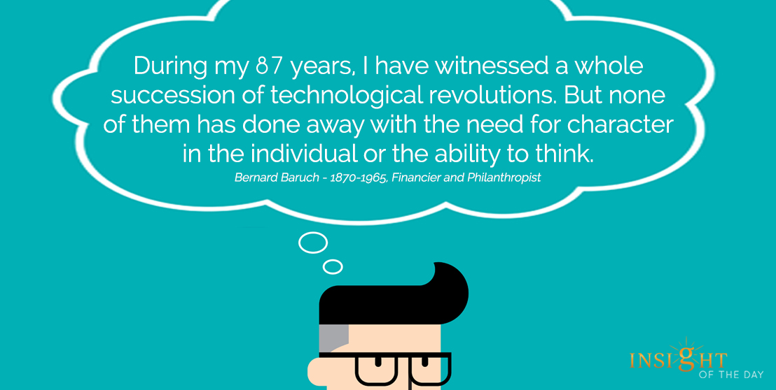 motivational quote: During my 87 years, I have witnessed a whole succession of technological revolutions. But none of them has done away with the need for character in the individual or the ability to think.