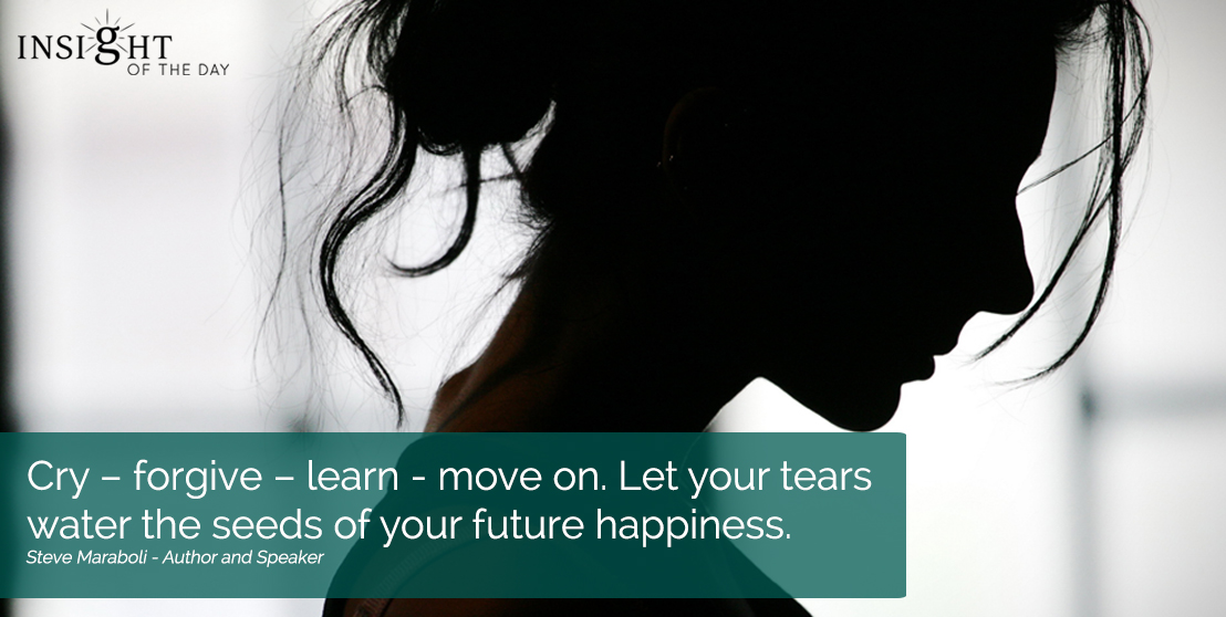 motivational quote: Cry – forgive – learn - move on. Let your tears water the seeds of your future happiness.