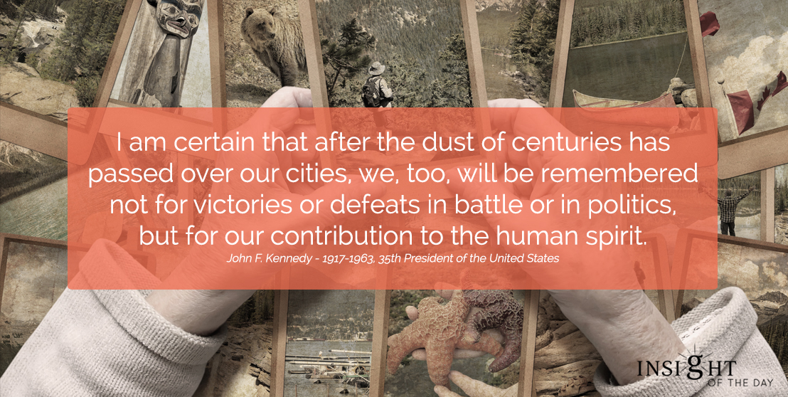 motivational quote: I am certain that after the dust of centuries has passed over our cities, we, too, will be remembered not for victories or defeats in battle or in politics, but for our contribution to the human spirit. John F. Kennedy - 1917-1963, 35th President of the United States