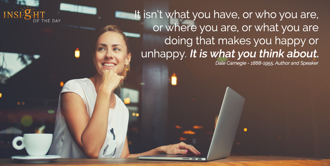 motivational quote: It isn't what you have, or who you are, or where you are, or what you are doing that makes you happy or unhappy. It is what you think about.