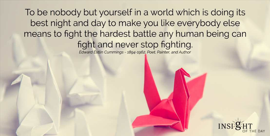 motivational quote: To be nobody but yourself in a world which is doing its best night and day to make you like everybody else means to fight the hardest battle any human being can fight and never stop fighting. Edward Estlin Cummings - 1894-1962, Poet, Painter, and Author