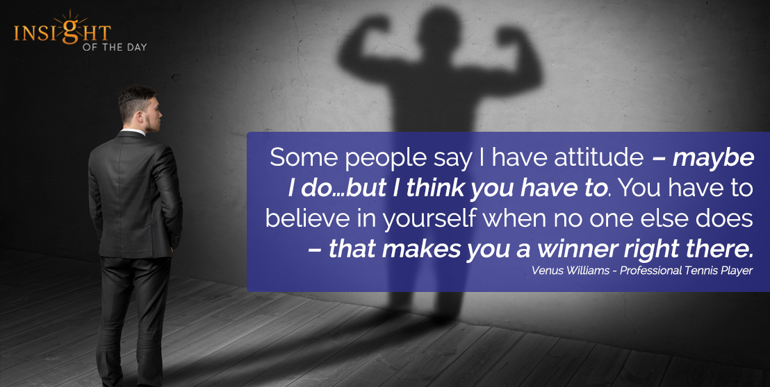 motivational quote: Some people say I have attitude – maybe I do…but I think you have to. You have to believe in yourself when no one else does – that makes you a winner right there.