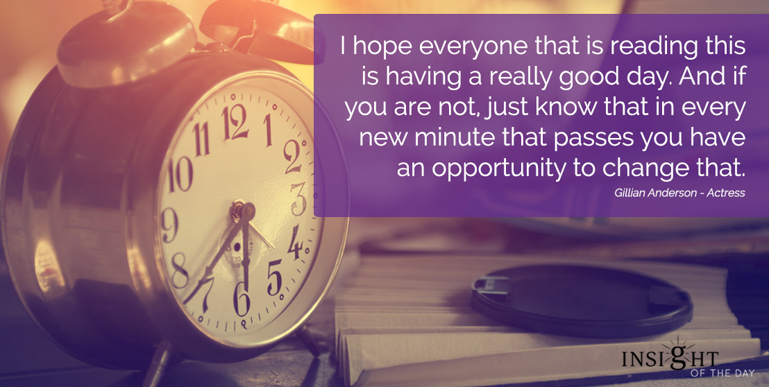 motivational quote: I hope everyone that is reading this is having a really good day. And if you are not, just know that in every new minute that passes you have an opportunity to change that. Gillian Anderson - Actress