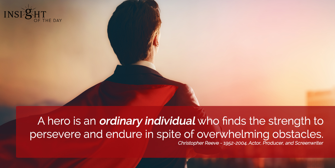 motivational quote: A hero is an ordinary individual who finds the strength to persevere and endure in spite of overwhelming obstacles.