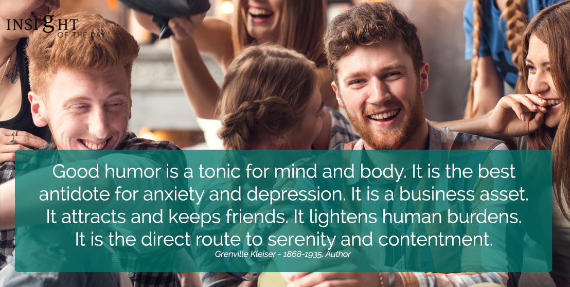 motivational quote: Good humor is a tonic for mind and body. It is the best antidote for anxiety and depression. It is a business asset. It attracts and keeps friends. It lightens human burdens. It is the direct route to serenity and contentment. Grenville Kleiser - 1868-1935, Author
