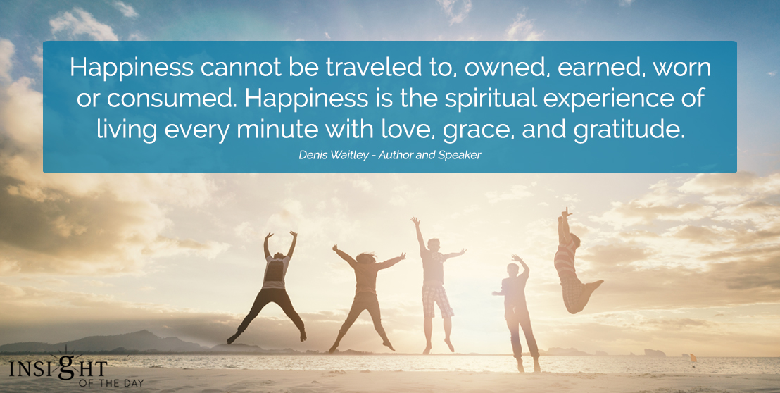 motivational quote: Happiness cannot be traveled to, owned, earned, worn or consumed. Happiness is the spiritual experience of living every minute with love, grace, and gratitude.