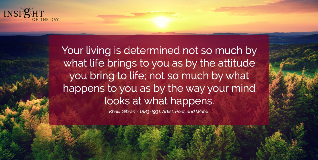 motivational quote: Your living is determined not so much by what life brings to you as by the attitude you bring to life; not so much by what happens to you as by the way your mind looks at what happens. Khalil Gibran - 1883-1931, Artist, Poet, and Writer