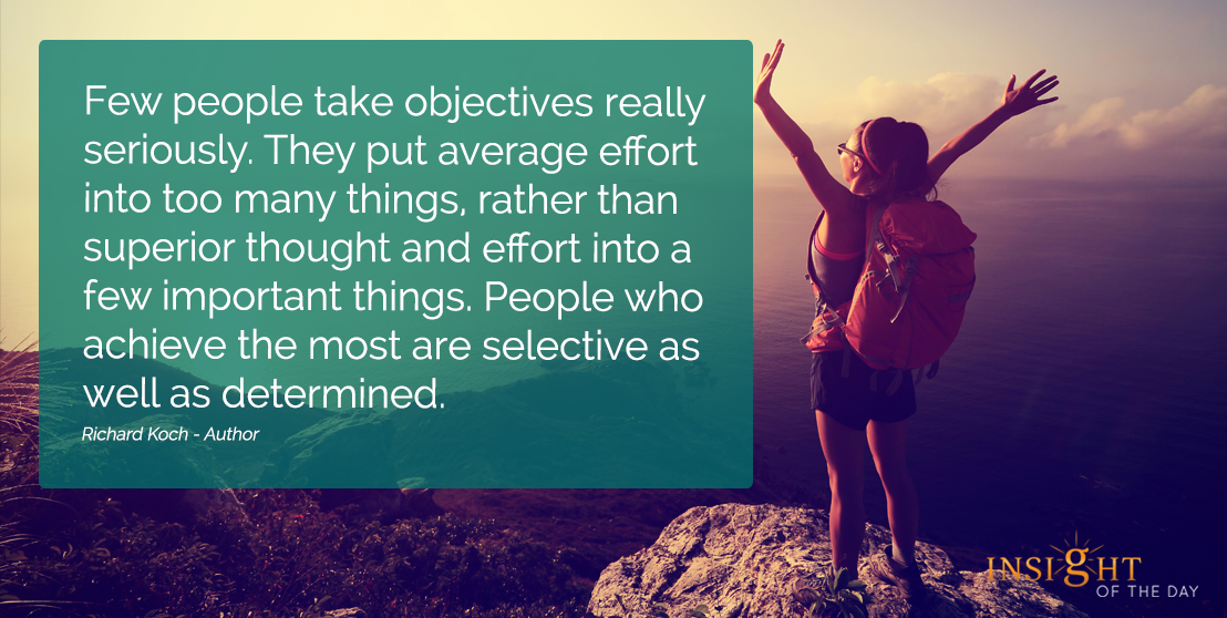 motivational quote: Few people take objectives really seriously. They put average effort into too many things, rather than superior thought and effort into a few important things. People who achieve the most are selective as well as determined.