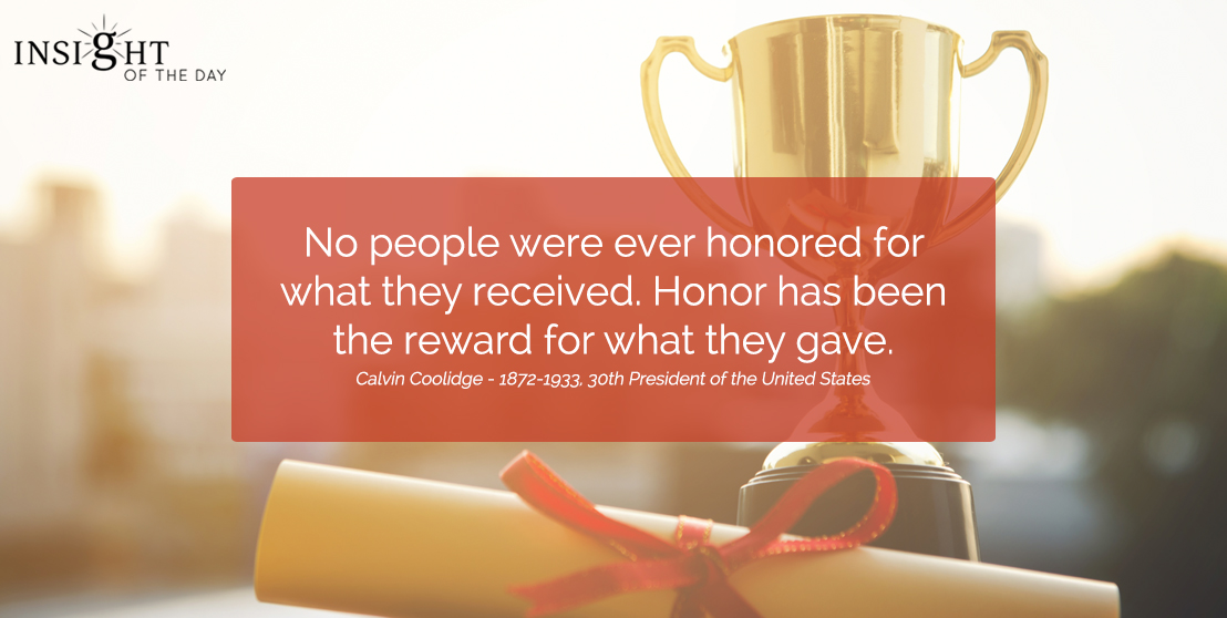 motivational quote: No people were ever honored for what they received. Honor has been the reward for what they gave.