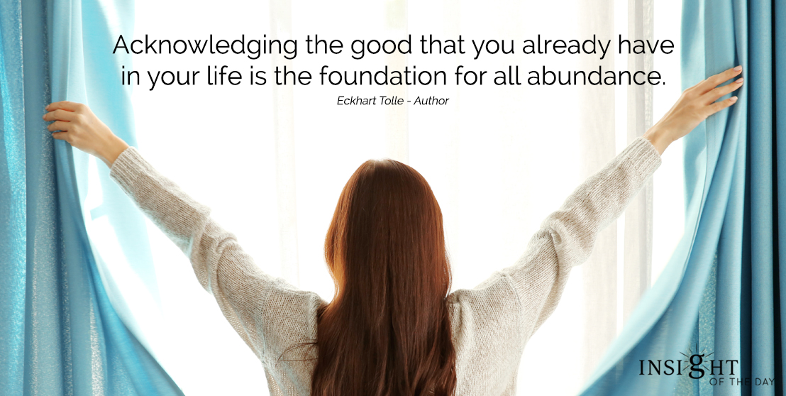 motivational quote: Acknowledging the good that you already have in your life is the foundation for all abundance. Eckhart Tolle - Author