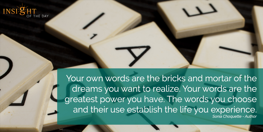 motivational quote: Your own words are the bricks and mortar of the dreams you want to realize. Your words are the greatest power you have. The words you choose and their use establish the life you experience.