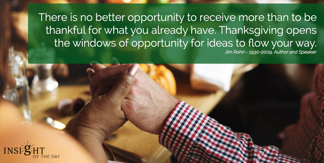 motivational quote: There is no better opportunity to receive more than to be thankful for what you already have. Thanksgiving opens the windows of opportunity for ideas to flow your way. Jim Rohn - 1930-2009, Author and Speaker