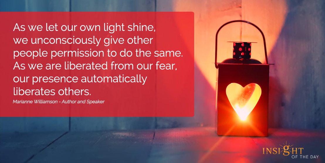 motivational quote: As we let our own light shine, we unconsciously give other people permission to do the same. As we are liberated from our fear, our presence automatically liberates others. Marianne Williamson - Author and Speaker
