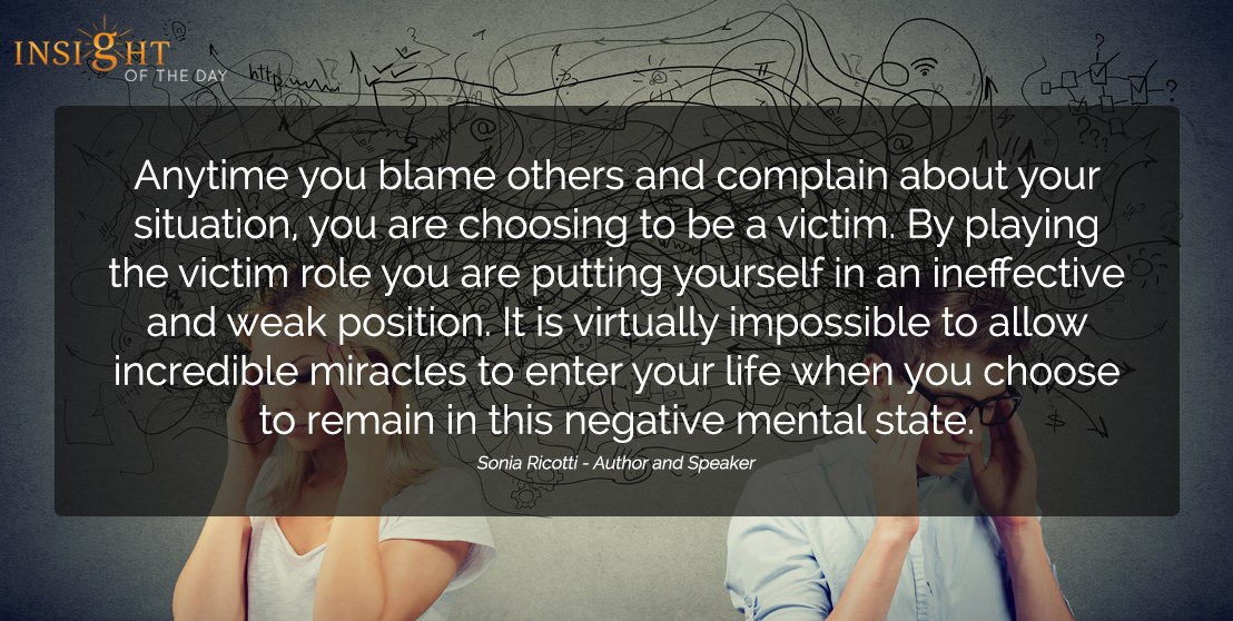 motivational quote: Anytime you blame others and complain about your situation, you are choosing to be a victim. By playing the victim role you are putting yourself in an ineffective and weak position. It is virtually impossible to allow incredible miracles to enter your life when you choose to remain in this negative mental state.
