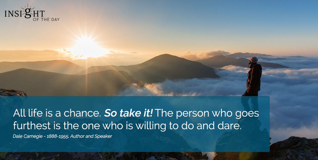 motivational quote: All life is a chance. So take it! The person who goes furthest is the one who is willing to do and dare.