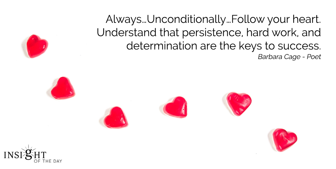 motivational quote: Always…Unconditionally…Follow your heart. Understand that persistence, hard work, and determination are the keys to success. Barbara Cage - Poet