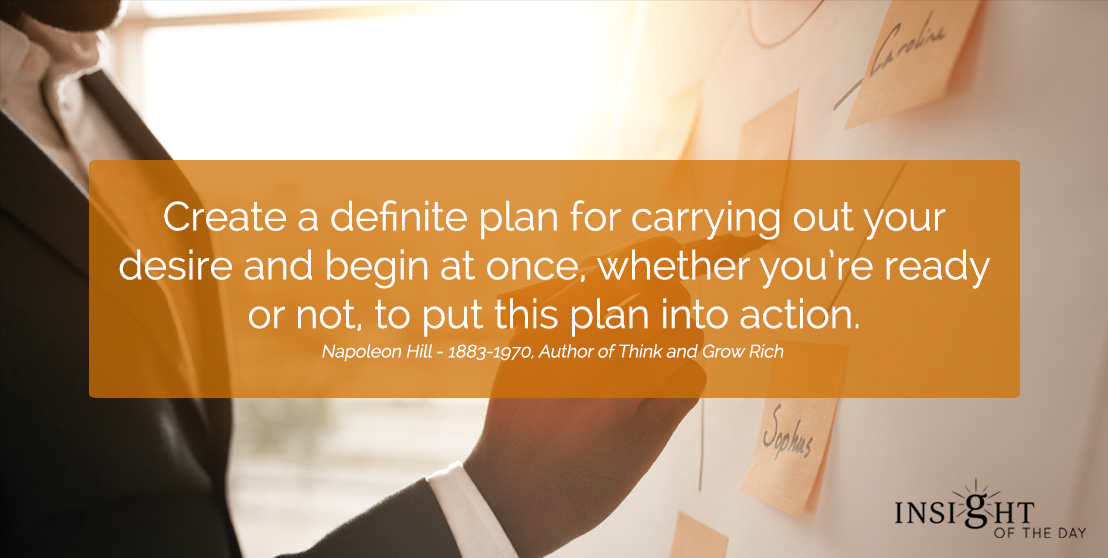 motivational quote: Create a definite plan for carrying out your desire and begin at once, whether you're ready or not, to put this plan into action.