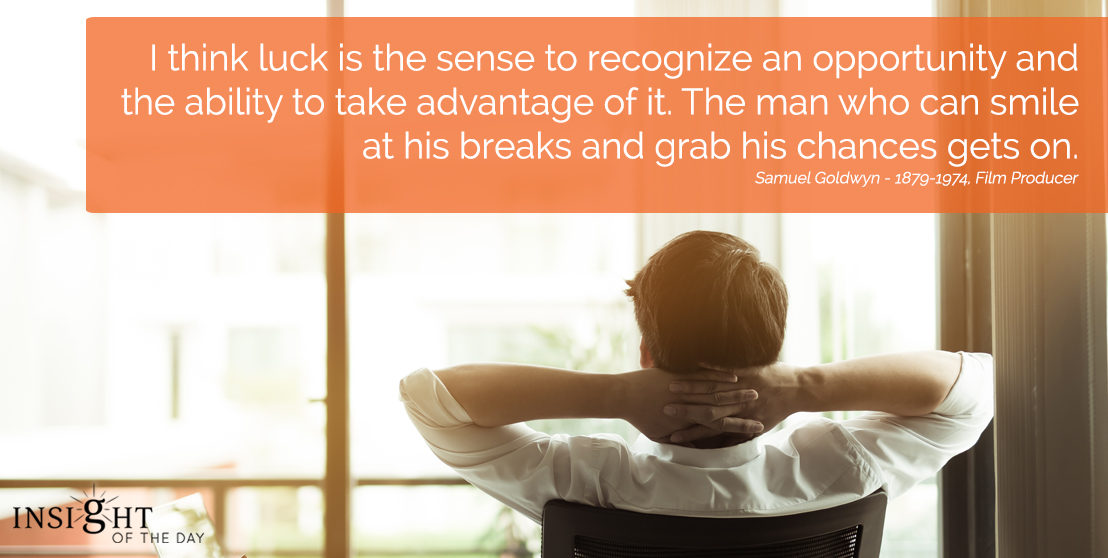 motivational quote: I think luck is the sense to recognize an opportunity and the ability to take advantage of it. The man who can smile at his breaks and grab his chances gets on.
