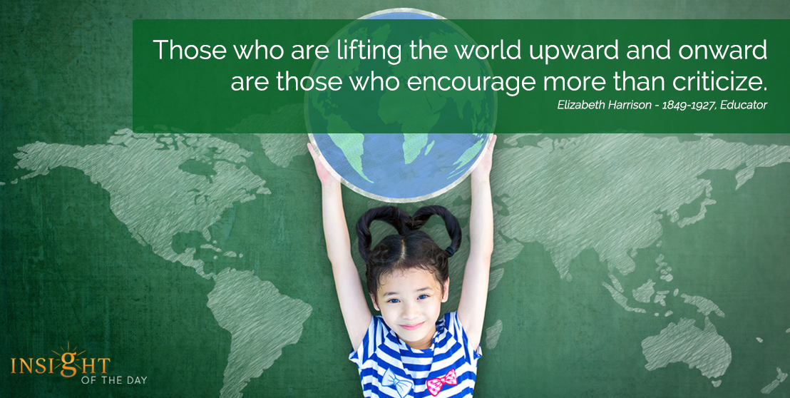 motivational quote: Those who are lifting the world upward and onward are those who encourage more than criticize. Elizabeth Harrison - 1849-1927, Educator