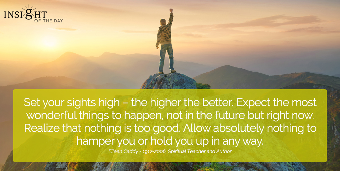 motivational quote: Set your sights high – the higher the better. Expect the most wonderful things to happen, not in the future but right now. Realize that nothing is too good. Allow absolutely nothing to hamper you or hold you up in any way. Eileen Caddy - 1917-2006, Spiritual Teacher and Author