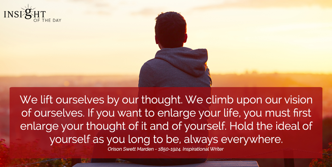 motivational quote: We lift ourselves by our thought. We climb upon our vision of ourselves. If you want to enlarge your life, you must first enlarge your thought of it and of yourself. Hold the ideal of yourself as you long to be, always everywhere.