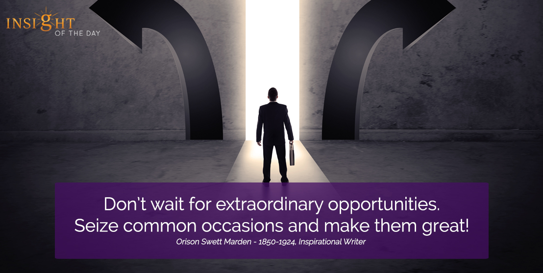 motivational quote: Don't wait for extraordinary opportunities. Seize common occasions and make them great!