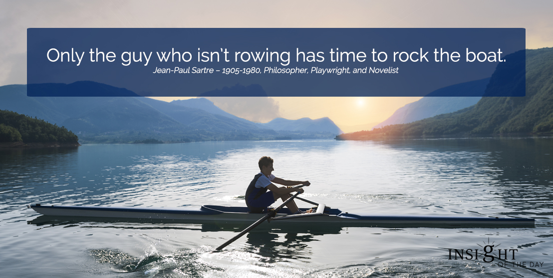 motivational quote: Only the guy who isn't rowing has time to rock the boat.