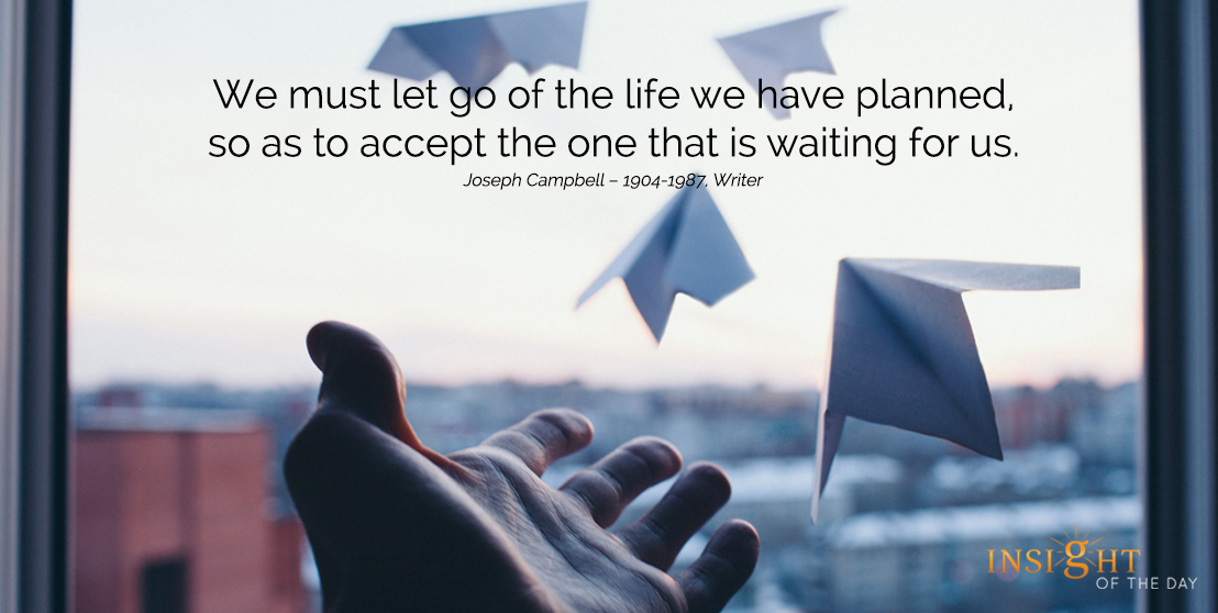 motivational quote: We must let go of the life we have planned, so as to accept the one that is waiting for us.