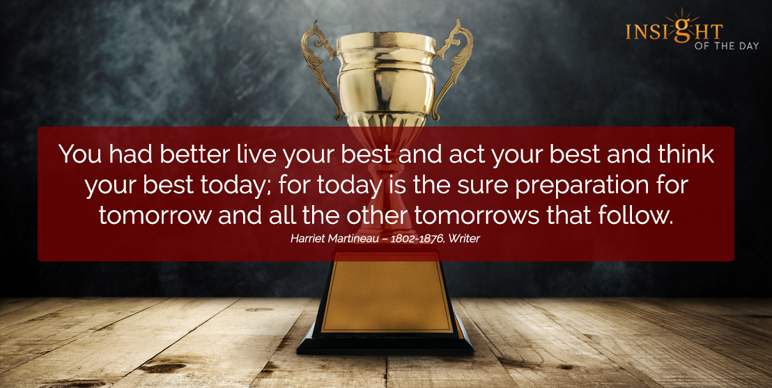motivational quote: You had better live your best and act your best and think your best today; for today is the sure preparation for tomorrow and all the other tomorrows that follow.