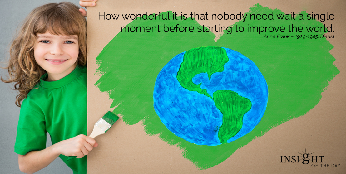 motivational quote: How wonderful it is that nobody need wait a single moment before starting to improve the world.