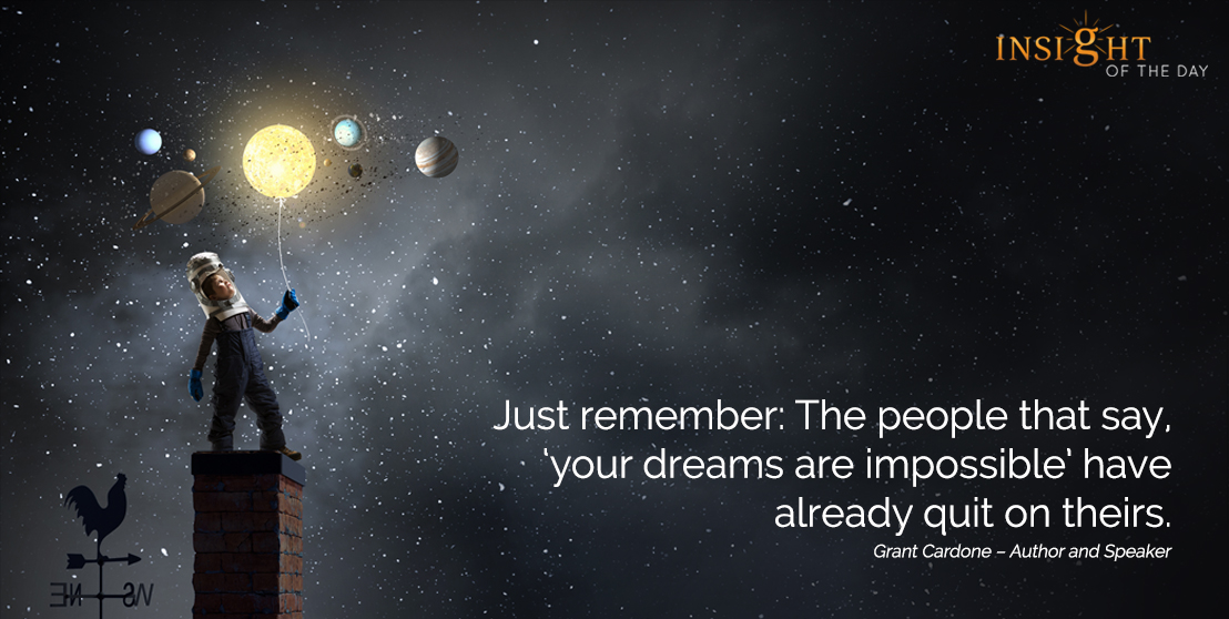 motivational quote: Just remember: The people that say, 'your dreams are impossible' have already quit on theirs.