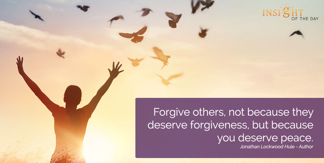 motivational quote: Forgive others, not because they deserve forgiveness, but because you deserve peace.