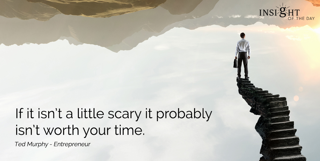 motivational quote: If it isn't a little scary it probably isn't worth your time.