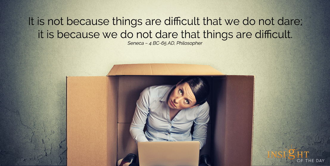 motivational quote: It is not because things are difficult that we do not dare; it is because we do not dare that things are difficult.