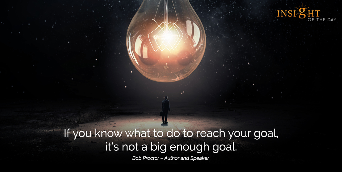 motivational quote: If you know what to do to reach your goal, it's not a big enough goal.